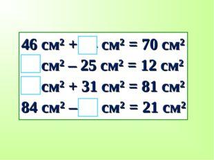 46 см² + 24 см² = 70 см² 37 см² – 25 см² = 12 см² 50 см² + 31 см² = 81 см² 84