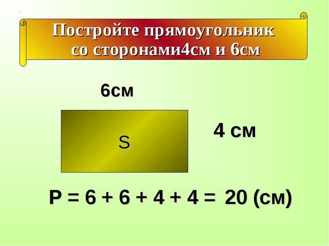 Постройте прямоугольник со сторонами4см и 6см S 4 см 6см Р = 6 + 6 + 4 + 4 =...