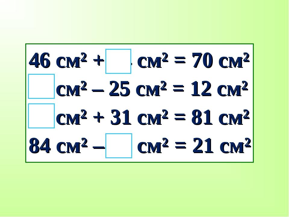 46 см² + 24 см² = 70 см² 37 см² – 25 см² = 12 см² 50 см² + 31 см² = 81 см² 84...