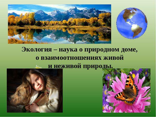 Экология – наука о природном доме, о взаимоотношениях живой и неживой природы.