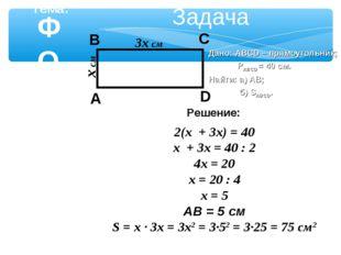Задача 3x см x см Дано: ABCD – прямоугольник; РABCD = 40 см. Найти: а) АВ; б)