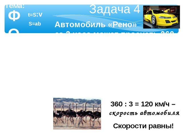 ФОРМУЛЫ Тема: Задача 4 Автомобиль «Рено» за 3 часа может проехать 360 км. Бес...