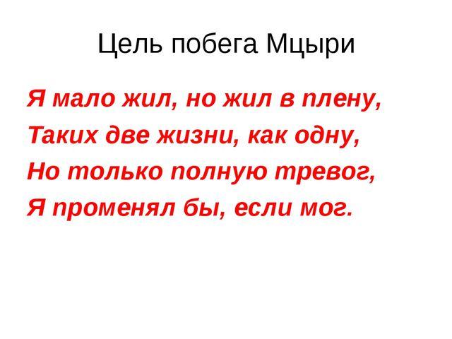 Цель побега Мцыри Я мало жил, но жил в плену, Таких две жизни, как одну, Но т...
