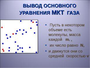 ВЫВОД ОСНОВНОГО УРАВНЕНИЯ МКТ ГАЗА Пусть в некотором объеме есть молекулы, ма