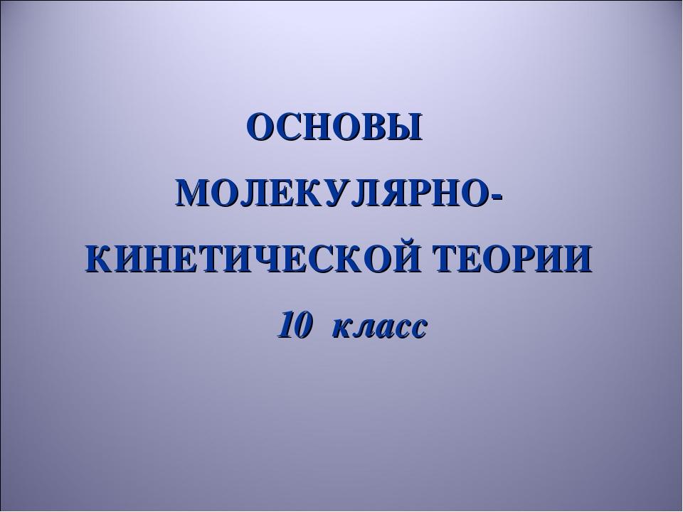 ОСНОВЫ МОЛЕКУЛЯРНО-КИНЕТИЧЕСКОЙ ТЕОРИИ 10 класс