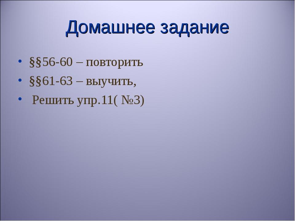 Домашнее задание §§56-60 – повторить §§61-63 – выучить, Решить упр.11( №3)