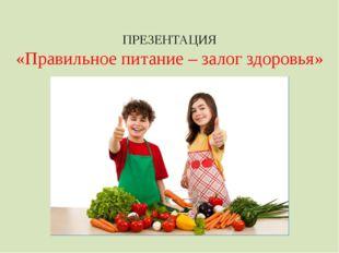 ПРЕЗЕНТАЦИЯ «Правильное питание – залог здоровья»