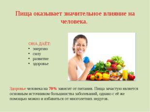 Пища оказывает значительное влияние на человека. ОНА ДАЁТ: энергию силу разви