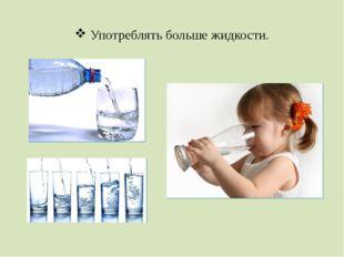 Употреблять больше жидкости.