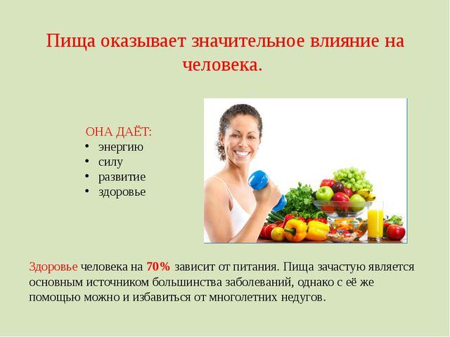 Пища оказывает значительное влияние на человека. ОНА ДАЁТ: энергию силу разви...