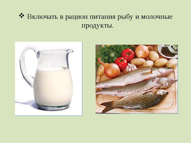 Включать в рацион питания рыбу и молочные продукты.