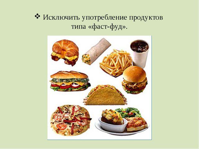 Исключить употребление продуктов типа «фаст-фуд».