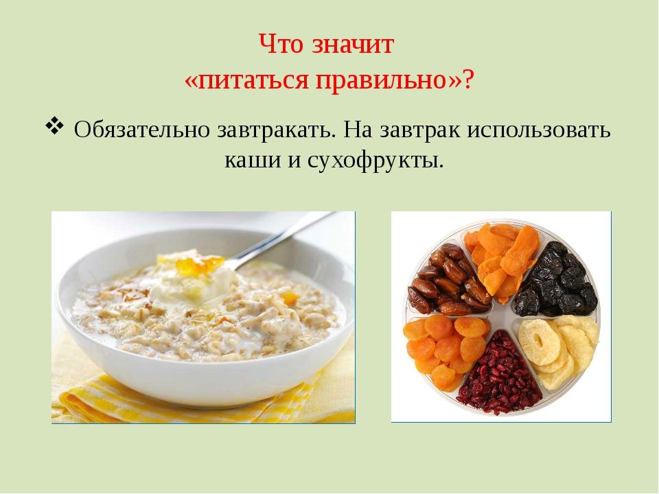 Что значит «питаться правильно»? Обязательно завтракать. На завтрак использов...