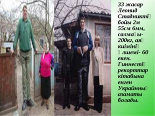 33 жасар Леонид Стадниктің бойы 2м 55см 6мм, салмағы- 200кг, аяқ киімінің өл