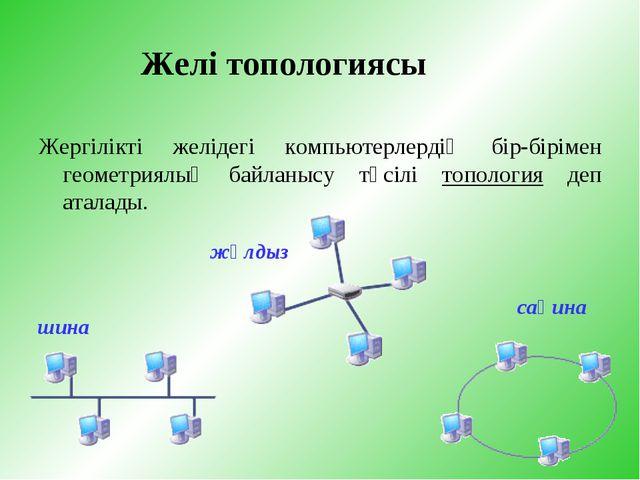 Желі топологиясы Жергілікті желідегі компьютерлердің бір-бірімен геометриялық...