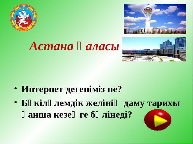 Астана қаласы Интернет дегеніміз не? Бүкіләлемдік желінің даму тарихы қанша к...