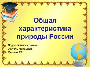 Общая характеристика природы России Подготовила и провела учитель географии Т