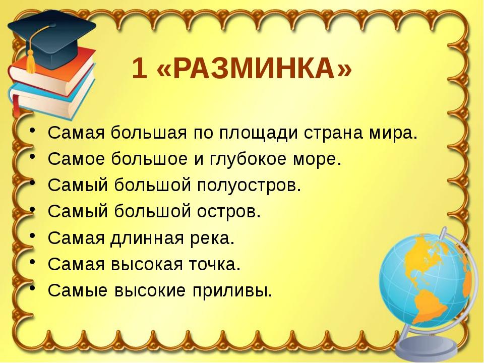1 «РАЗМИНКА» Самая большая по площади страна мира. Самое большое и глубокое м...