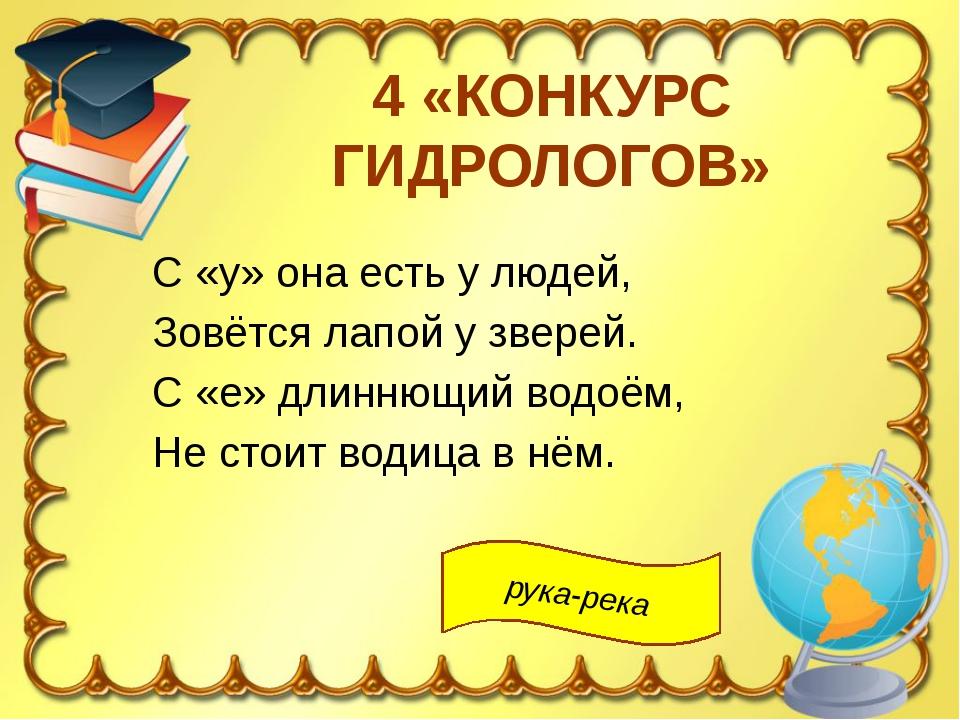4 «КОНКУРС ГИДРОЛОГОВ» С «у» она есть у людей, Зовётся лапой у зверей. С «е»...