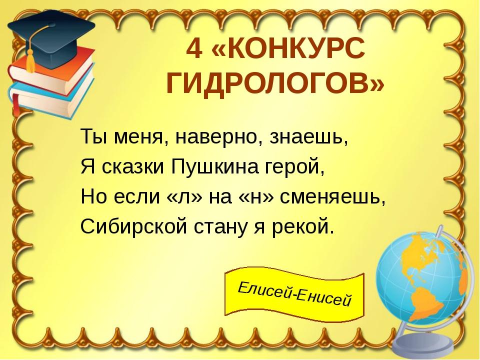4 «КОНКУРС ГИДРОЛОГОВ» Ты меня, наверно, знаешь, Я сказки Пушкина герой, Но е...