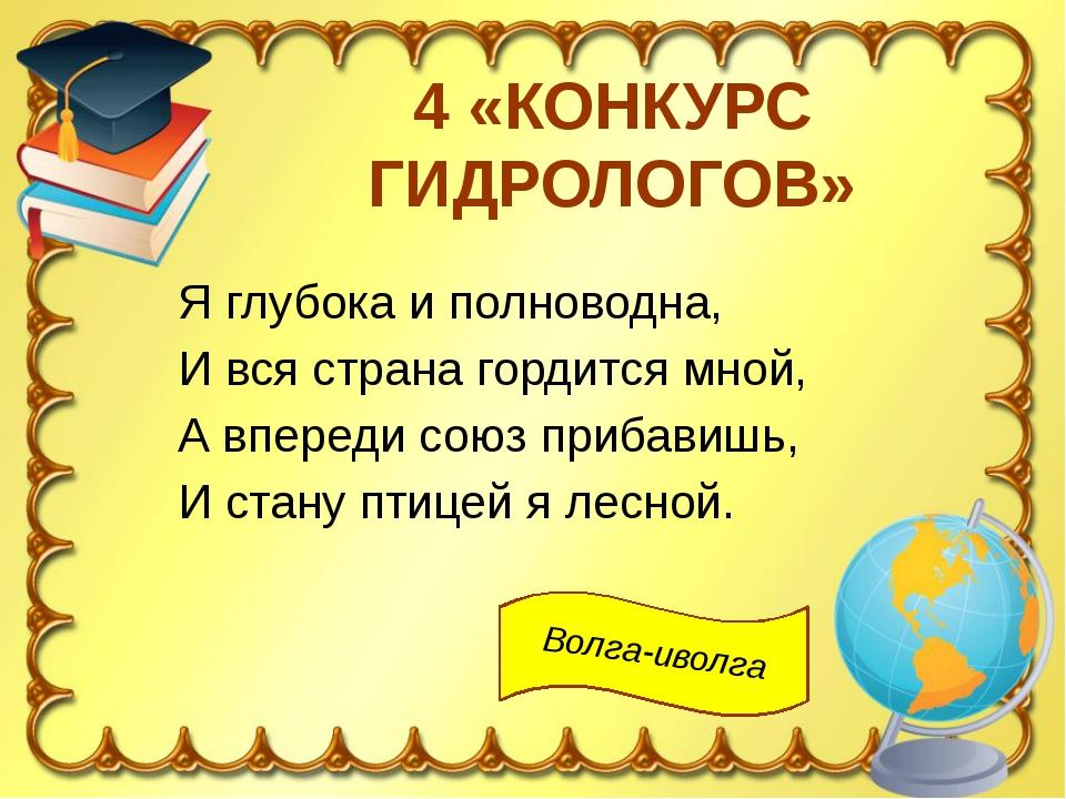 4 «КОНКУРС ГИДРОЛОГОВ» Я глубока и полноводна, И вся страна гордится мной, А...