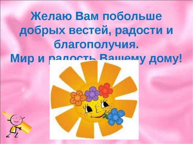 Желаю Вам побольше добрых вестей, радости и благополучия. Мир и радость Вашем...