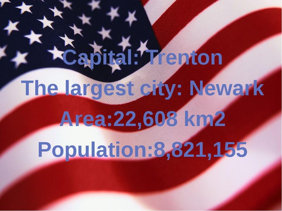 Capital: Trenton The largest city: Newark Area:22,608 km2 Population:8,821,155
