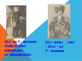 Шоқан Уәлиханов – Омбы Кадет корпусының тәрбиеленушісі. Шоқанның әкесі – Шыңғ