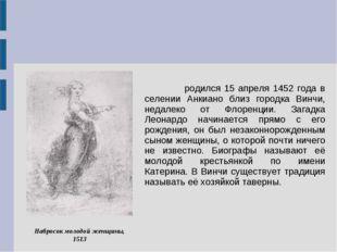 Леона́рдо ди сер Пье́ро да Ви́нчи родился 15 апреля 1452 года в селении Анкиа
