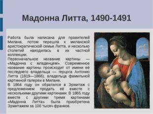 Мадонна Литта, 1490-1491 Работа была написана для правителей Милана, потом пе