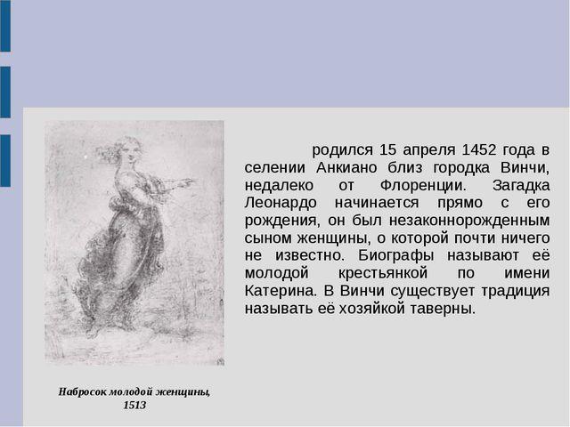 Леона́рдо ди сер Пье́ро да Ви́нчи родился 15 апреля 1452 года в селении Анкиа...