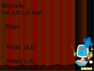 Мысалы: var a,b,c,d: real; Begin Read (a,b) Read( c,d) Readln (c,d ) Нәтижесі