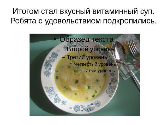Итогом стал вкусный витаминный суп. Ребята с удовольствием подкрепились.