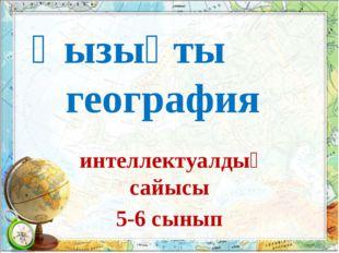 Қызықты география интеллектуалдық сайысы 5-6 сынып