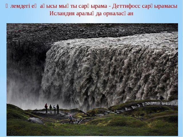 Әлемдегі ең ағысы мықтысарқырама-Деттифосссарқырамасы Исландия аралыңда о...