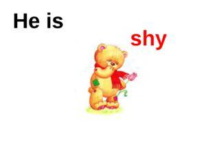He is shy