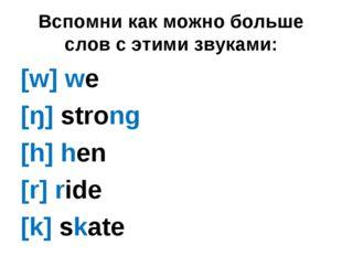 Вспомни как можно больше слов с этими звуками: [w] we [ŋ] strong [h] hen [r]
