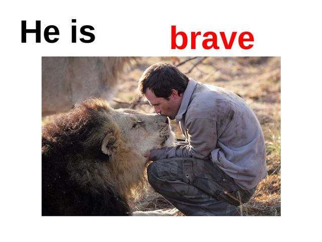 He is brave