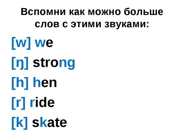 Вспомни как можно больше слов с этими звуками: [w] we [ŋ] strong [h] hen [r]...