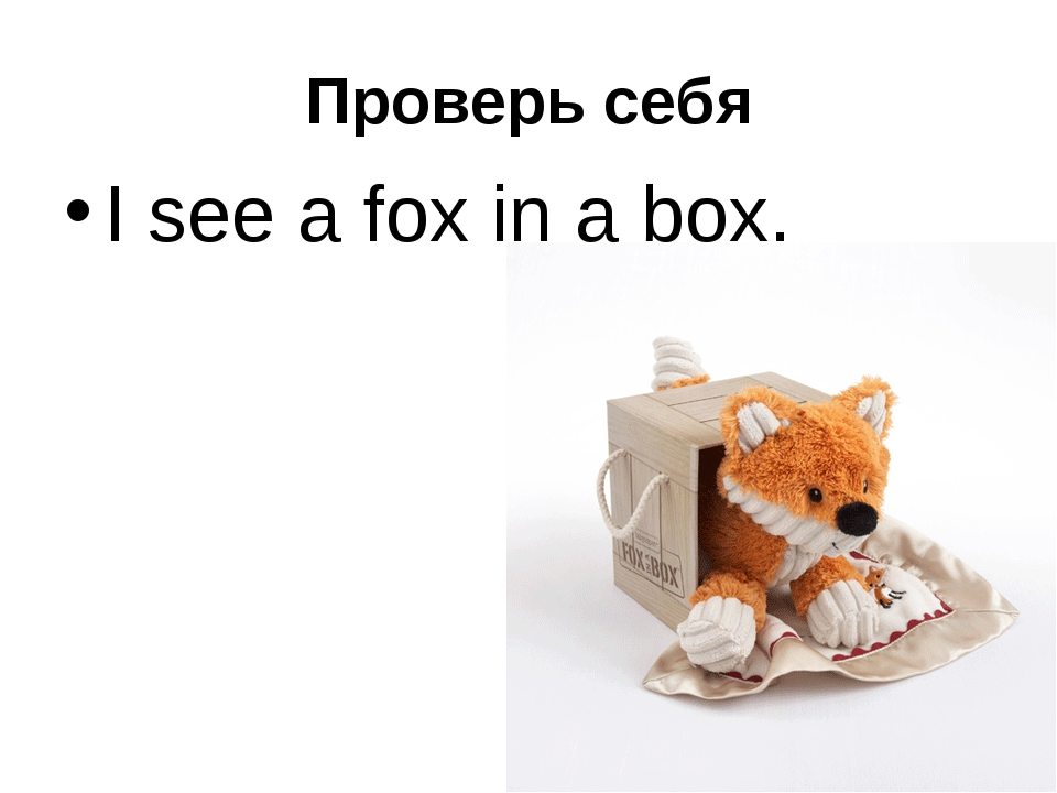 Проверь себя I see a fox in a box.