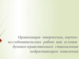 Организация творческих, научно-исследовательских работ как условие духовно-нр