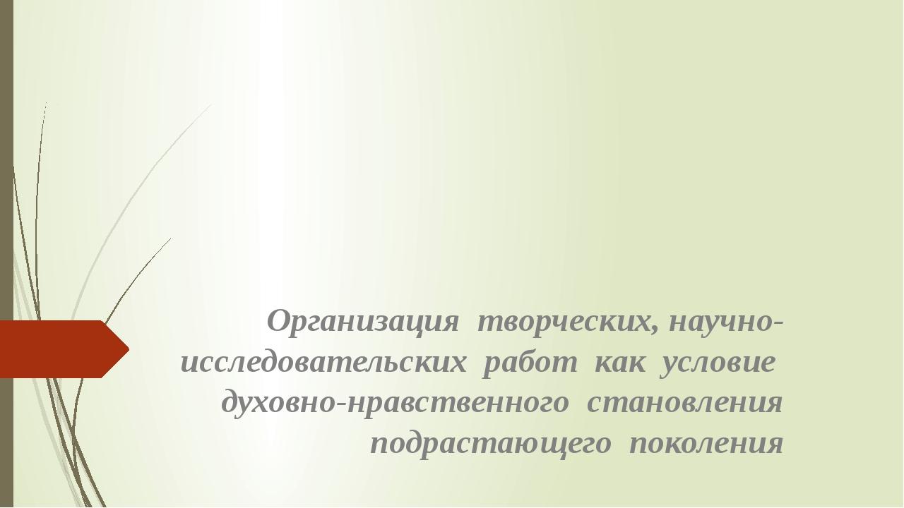 Организация творческих, научно-исследовательских работ как условие духовно-нр...