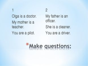 1 Olga is a doctor. My mother is a teacher. You are a pilot. 2 My father is a