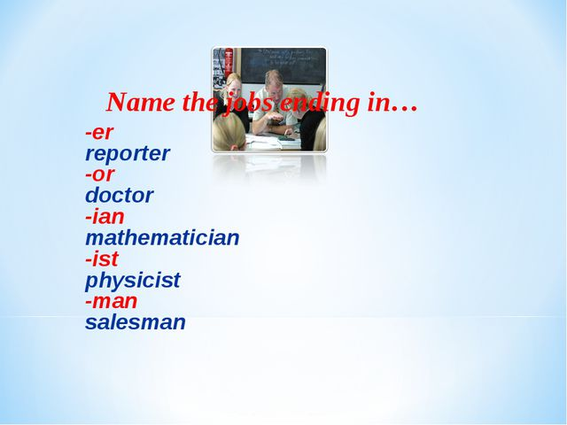 Name the jobs ending in… -er reporter -or doctor -ian mathematician -ist phys...