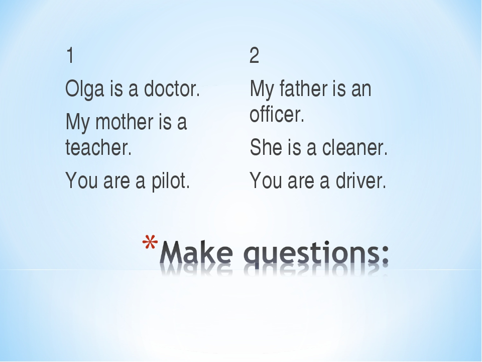 1 Olga is a doctor. My mother is a teacher. You are a pilot. 2 My father is a...