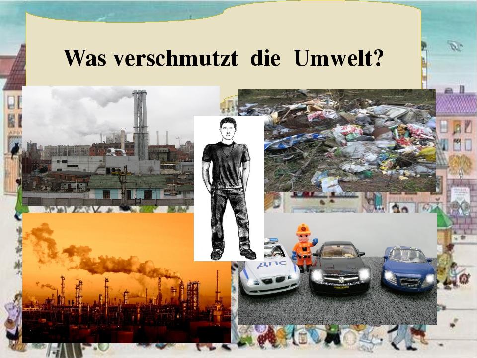 Was verschmutzt die Umwelt?