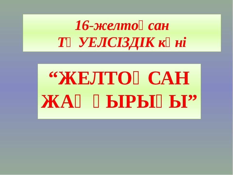 """16-желтоқсан ТӘУЕЛСІЗДІК күні """"ЖЕЛТОҚСАН ЖАҢҒЫРЫҒЫ"""""""