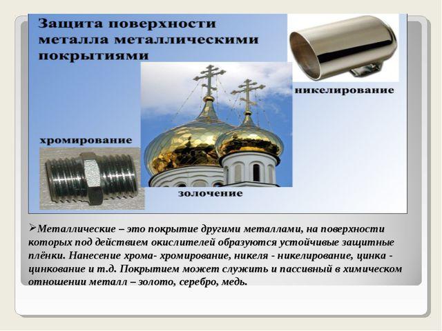 Металлические – это покрытие другими металлами, на поверхности которых под де...