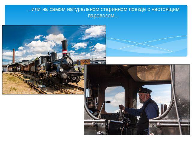 ...или на самом натуральном старинном поезде снастоящим паровозом...