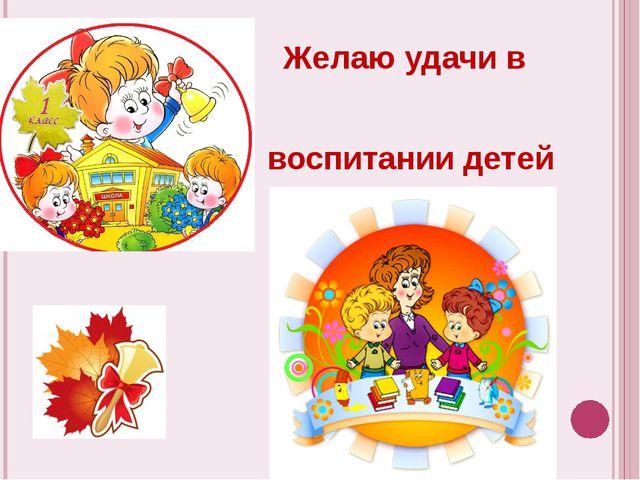 Желаю удачи в воспитании детей